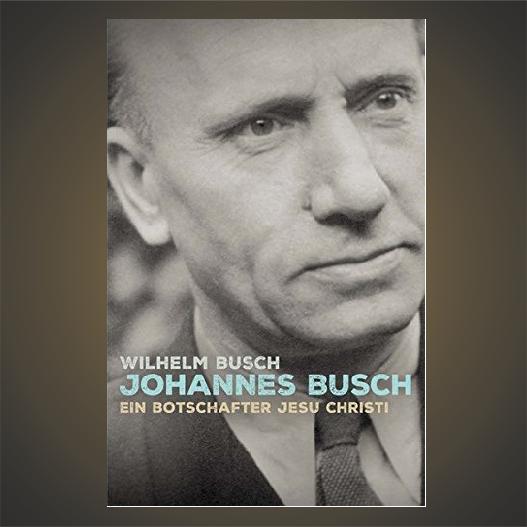 Johannes Busch: Ein Botschafter Jesu Christi
